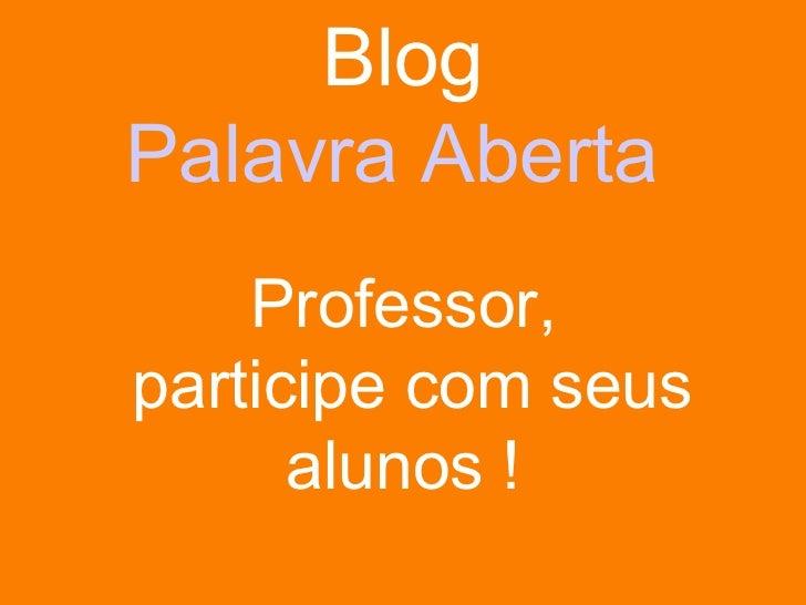 Blog Palavra Aberta  Professor,  participe com seus alunos !