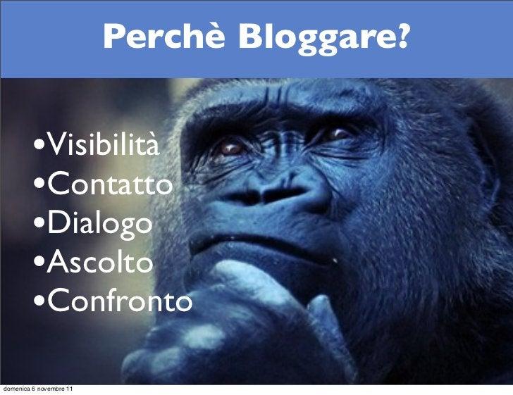 Perchè Bloggare?        •Visibilità        •Contatto        •Dialogo        •Ascolto        •Confrontodomenica 6 novembre 11