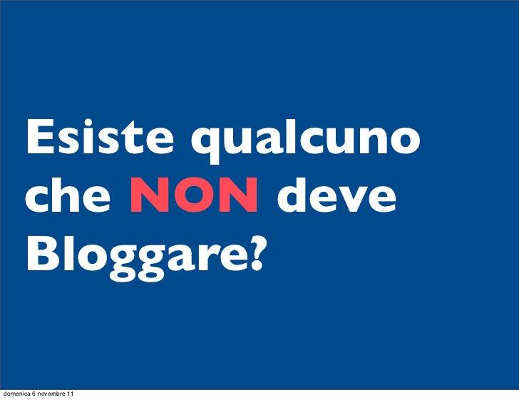 Esiste qualcuno      che NON deve      Bloggare?domenica 6 novembre 11