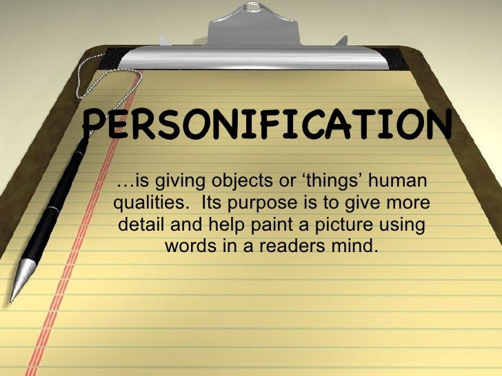 PERSONIFICATION …is giving objects or 'things' human qualities.  Its purpose is to give more detail and help paint a pictu...