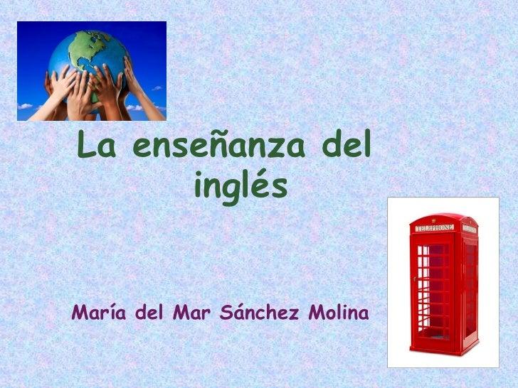 La enseñanza del       inglés   María del Mar Sánchez Molina