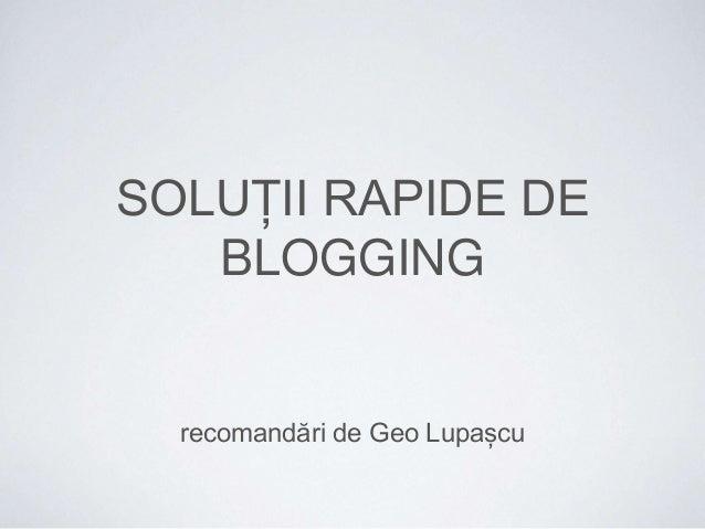 SOLUȚII RAPIDE DE  BLOGGING  recomandări de Geo Lupașcu