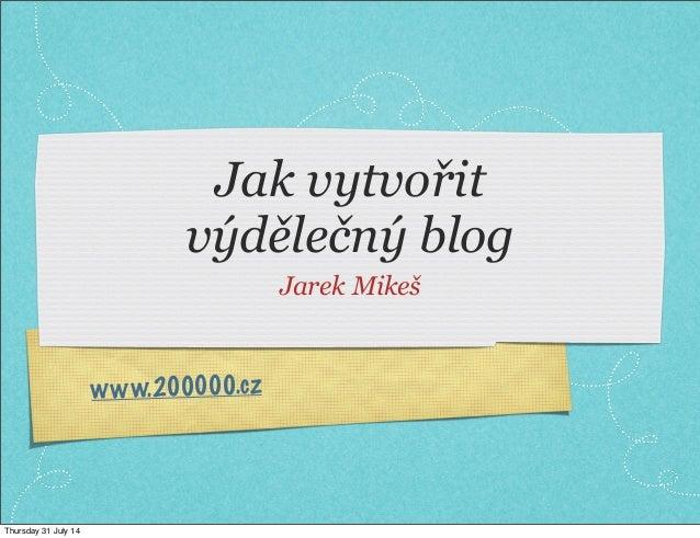 www.200000.cz Jak vytvořit výdělečný blog Jarek Mikeš Thursday 31 July 14