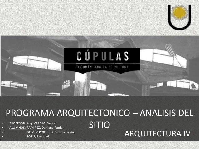 PROGRAMA ARQUITECTONICO – ANALISIS DEL  SITIO  ARQUITECTURA IV  • PROFESOR: Arq. VARGAS, Sergio.  • ALUMNOS: RAMIREZ, Dahi...