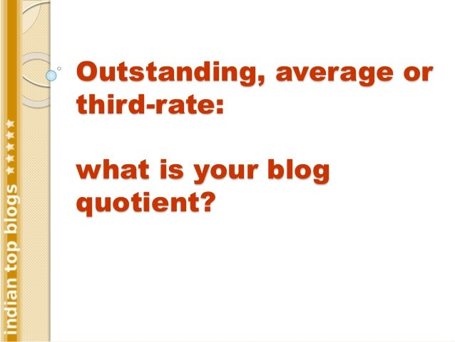 Outstanding, average or third-rate: what is your blog quotient?