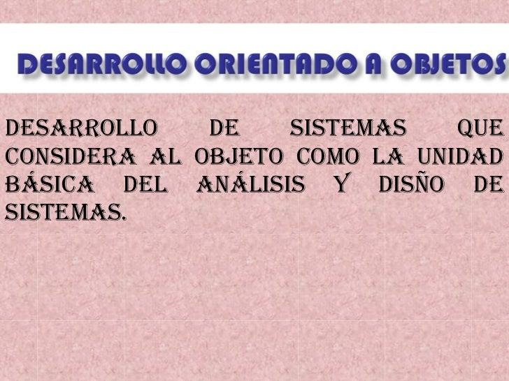 Desarrollo de sistemas que considera al objeto como la unidad básica del análisis y disño de sistemas.