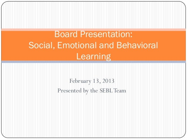 Board Presentation:Social, Emotional and Behavioral            Learning           February 13, 2013       Presented by the...