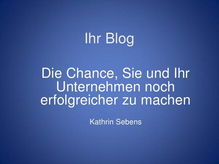 Ihr BlogDie Chance, Sie und Ihr   Unternehmen nocherfolgreicher zu machen       Kathrin Sebens