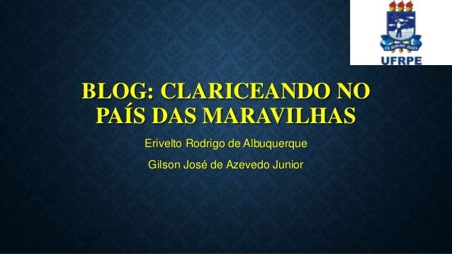 BLOG: CLARICEANDO NO PAÍS DAS MARAVILHAS Erivelto Rodrigo de Albuquerque Gilson José de Azevedo Junior