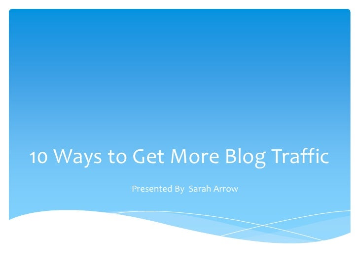 10 Ways to Get More Blog Traffic          Presented By Sarah Arrow