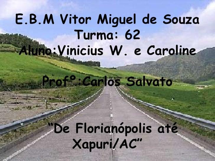 "E.B.M Vitor Miguel de Souza Turma: 62 Aluno:Vinicius W. e Caroline Profº:Carlos Salvato   ""De Florianópolis até Xapuri/AC"""