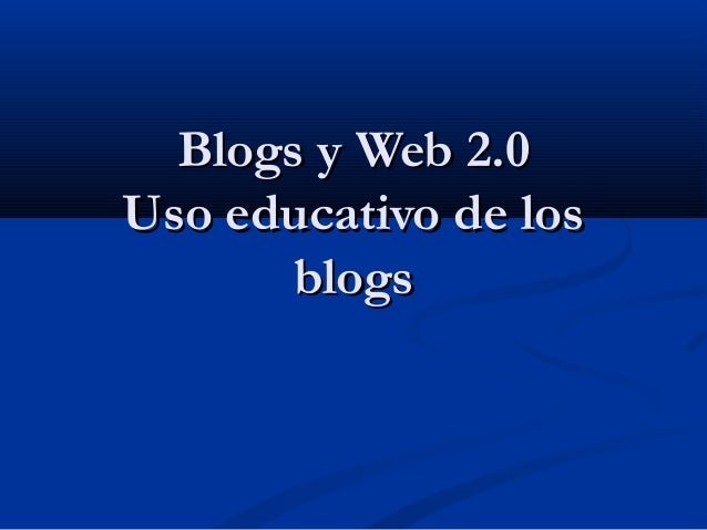 Blogs y Web 2.0Blogs y Web 2.0 Uso educativo de losUso educativo de los blogsblogs