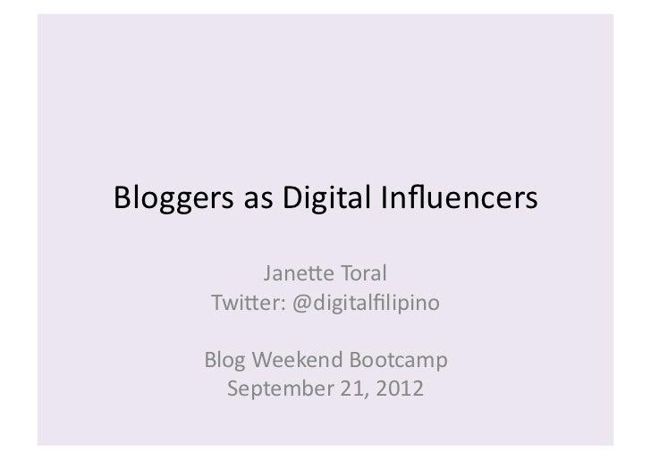 Bloggers as Digital Influencers              Jane3e Toral          Twi3er: @digitalfilipino         Blog W...