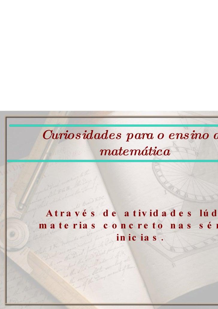 Curiosidades para o ensino da matemática Através de atividades lúdicas e materias concreto nas séries inicias.