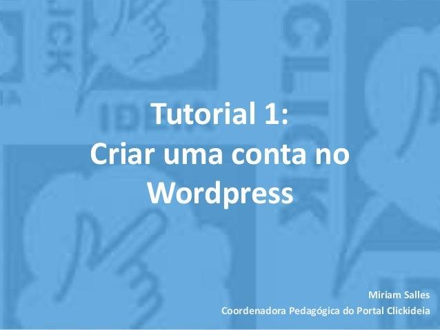 Tutorial 1: Criar uma conta no Wordpress Miriam Salles Coordenadora Pedagógica do Portal Clickideia