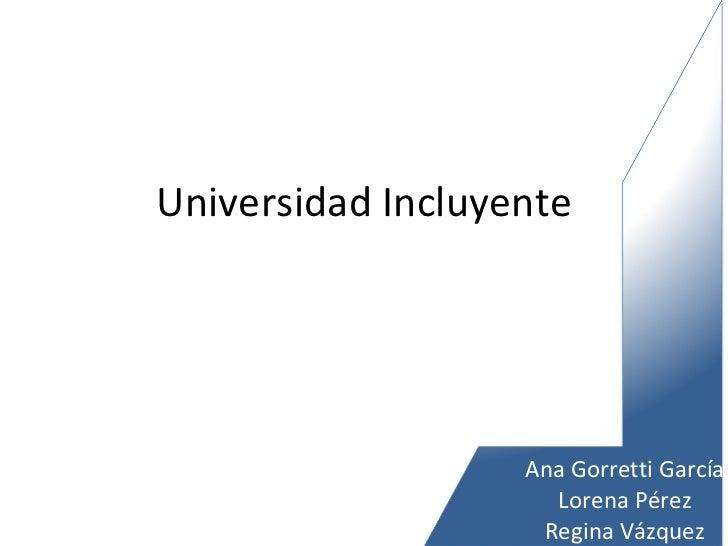 Universidad Incluyente Ana Gorretti García Lorena Pérez Regina Vázquez