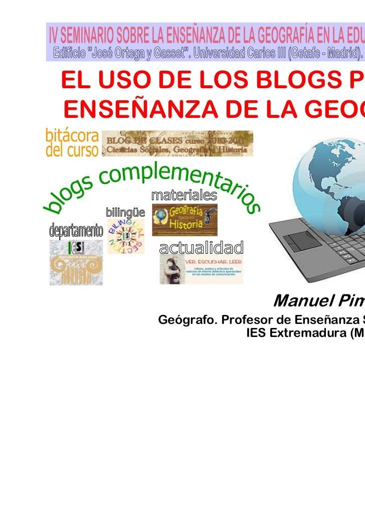 EL USO DE LOS BLOGS PARA LAENSEÑANZA DE LA GEOGRAFÍA                        Manuel Pimienta Muñiz      Geógrafo. Profesor ...