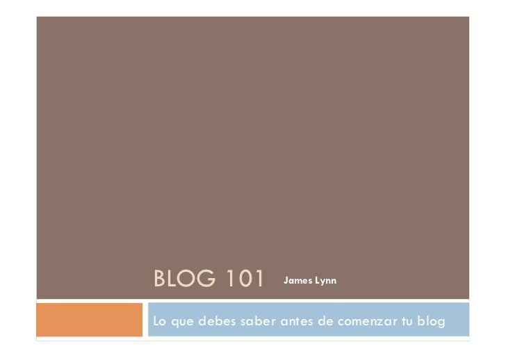BLOG 101           James LynnLo que debes saber antes de comenzar tu blog