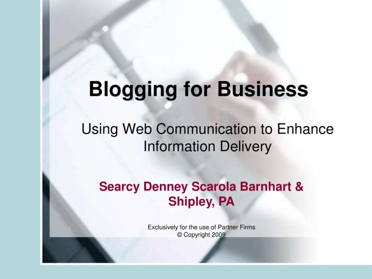 Blogging for Business<br />Using Web Communication to Enhance Information Delivery<br />Searcy Denney Scarola Barnhart & S...