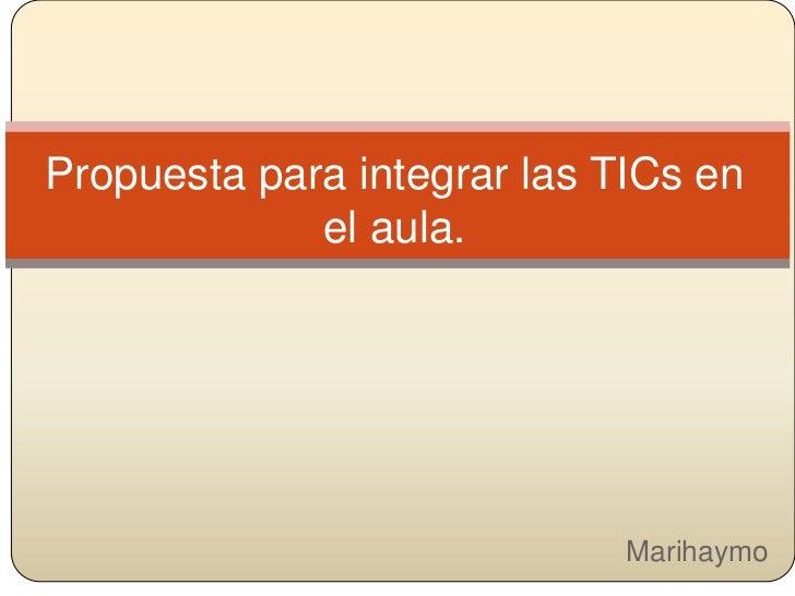 Propuesta para integrar las TICs en              el aula.Marihaymo                     Marihaymo