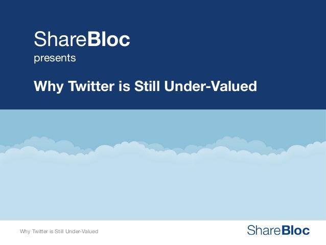 ShareBloc presents  Why Twitter is Still Under-Valued  Why Twitter is Still Under-Valued Why Twitter is Still Under-Valued