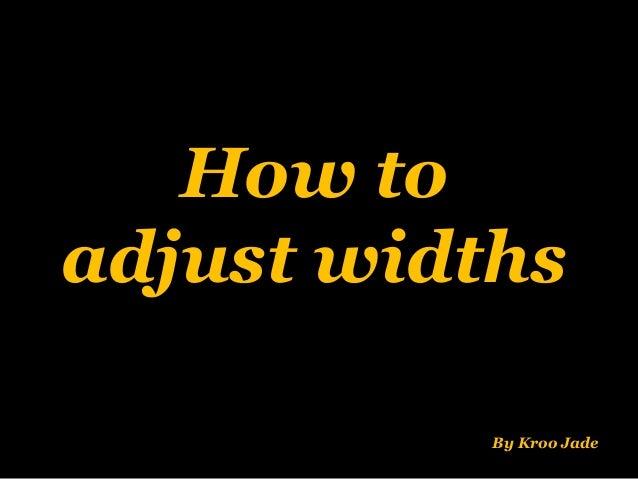 How to adjust widths By Kroo Jade