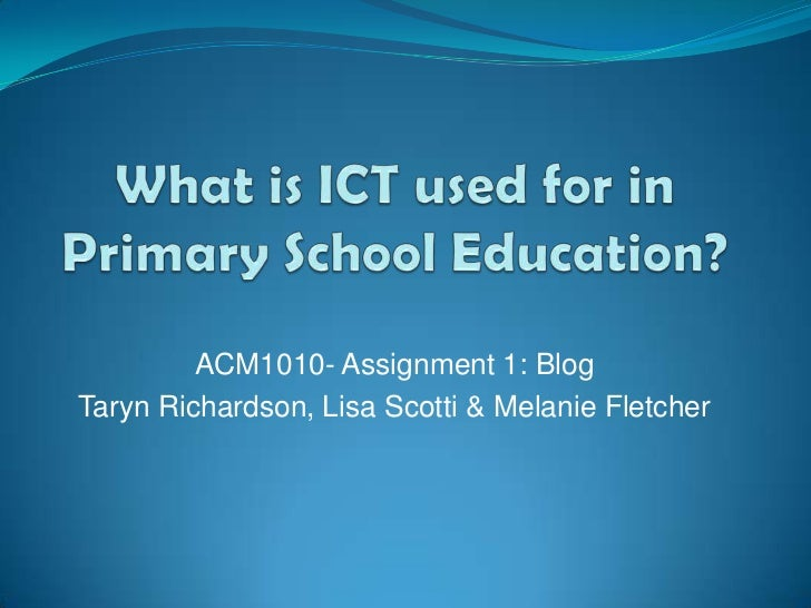 What is ICT used for in Primary School Education?<br />ACM1010- Assignment 1: Blog<br />Taryn Richardson, Lisa Scotti & Me...
