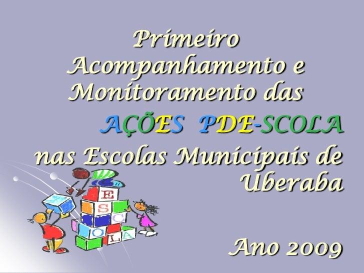 Primeiro   Acompanhamento e   Monitoramento das      AÇÕES PDE-SCOLA nas Escolas Municipais de                 Uberaba    ...