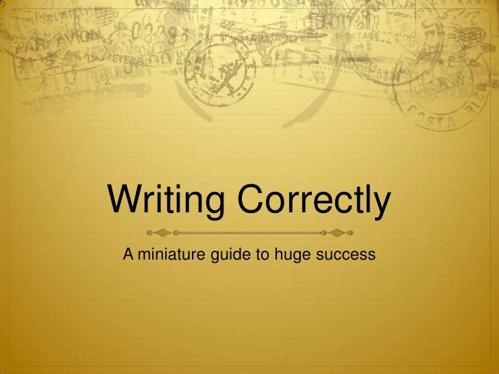 Writing Correctly<br />A miniature guide to huge success<br />