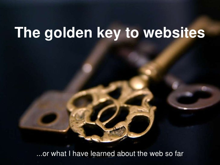 The golden key to websites<br />...or what I have learned about the web so far<br />