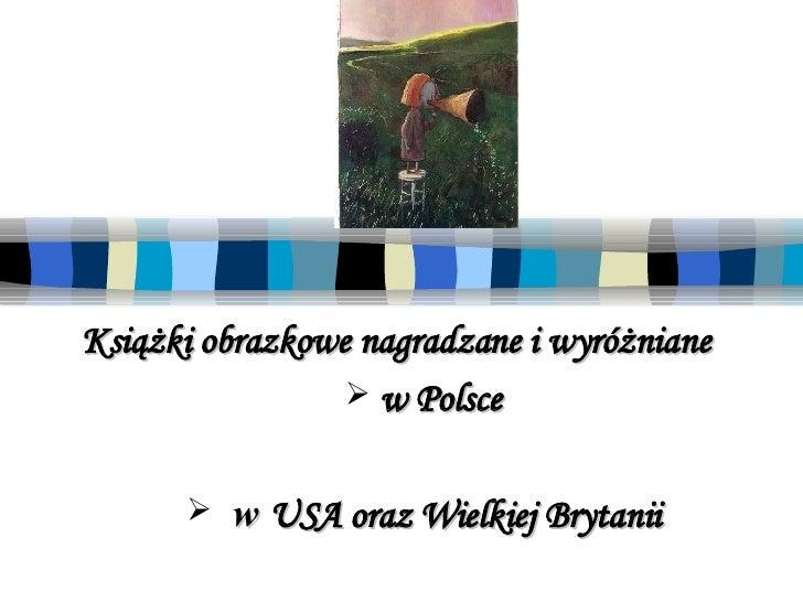 <ul><li>Książki obrazkowe nagradzane  i wyróżniane </li></ul><ul><li>w  Polsce   </li></ul><ul><li>w  USA  oraz  Wielkiej ...
