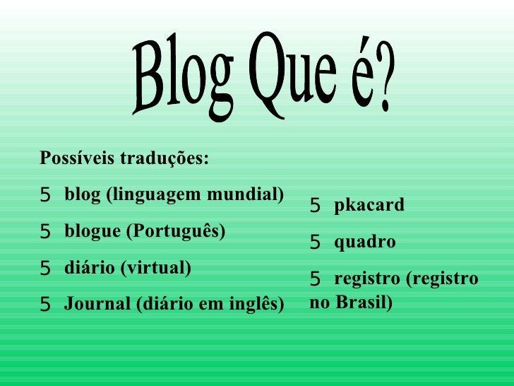 Blog Que é? <ul><li>Possíveis traduções: </li></ul><ul><li>blog (linguagem mundial) </li></ul><ul><li>blogue (Português) <...