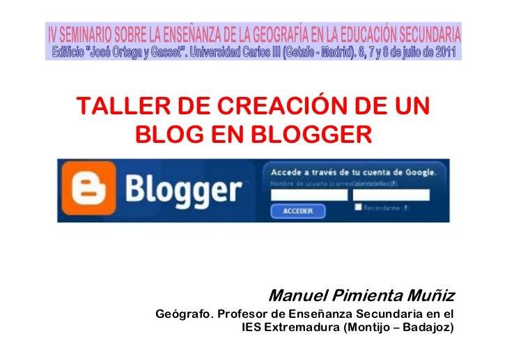 TALLER DE CREACIÓN DE UN    BLOG EN BLOGGER                       Manuel Pimienta Muñiz     Geógrafo. Profesor de Enseñanz...