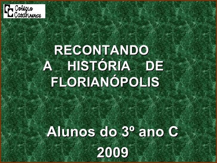 Alunos do 3º ano C 2009 RECONTANDO  A  HISTÓRIA  DE  FLORIANÓPOLIS