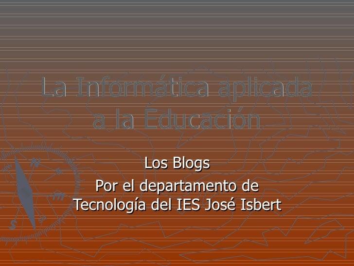 La Informática aplicada a la Educación Los Blogs Por el departamento de Tecnología del IES José Isbert