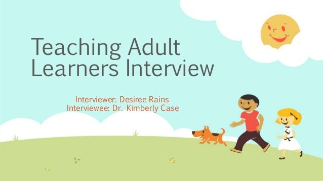 Teaching Adult Learners Interview Interviewer: Desiree Rains Interviewee: Dr. Kimberly Case