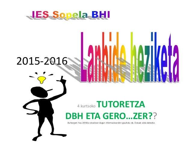 2015-2016 4 kurtsoko TUTORETZA DBH ETA GERO…ZER??Aurkezpen hau 2016ko otsailean dugun informazioarekin gaurkotu da. Datuak...