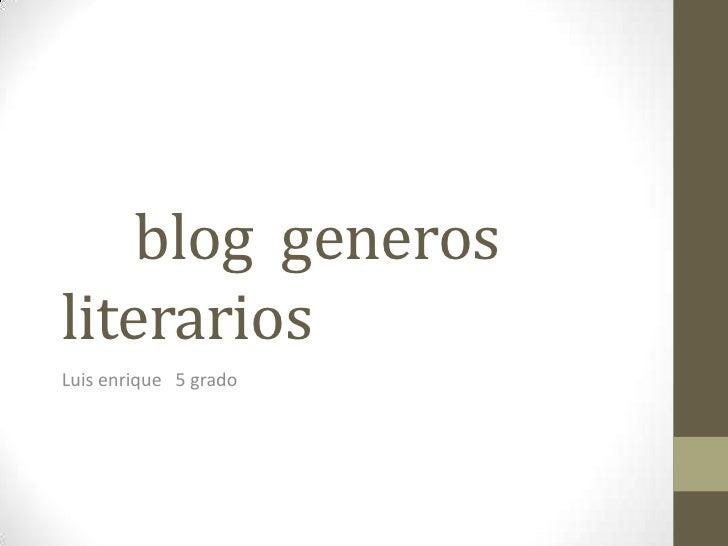 blog  generos  literarios<br />Luis enrique   5 grado<br />