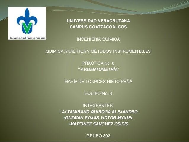UNIIVERSIDAD VERACRUZANA CAMPUS COATZACOALCOS INGENIERIA QUIMICA QUIMICA ANALÌTICA Y MÈTODOS INSTRUMENTALES PRÀCTICA No. 6...