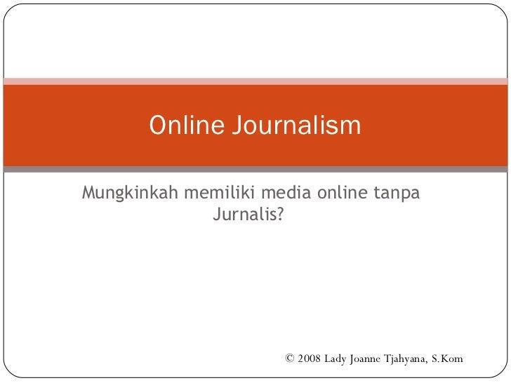 Mungkinkah memiliki media online tanpa Jurnalis?  Online Journalism © 2008 Lady Joanne Tjahyana, S.Kom