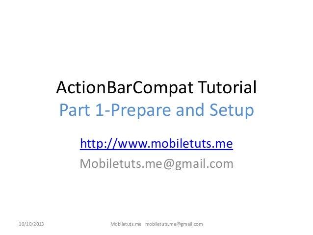 ActionBarCompat Tutorial Part 1-Prepare and Setup http://www.mobiletuts.me Mobiletuts.me@gmail.com 10/10/2013 Mobiletuts.m...