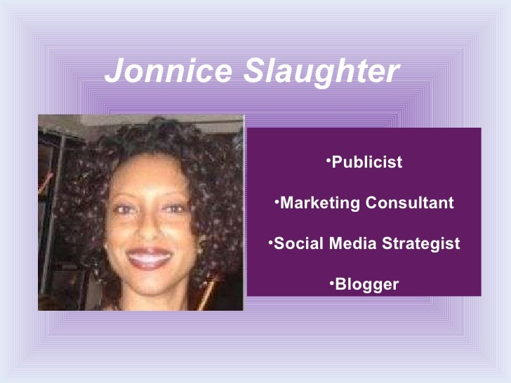 Jonnice Slaughter <ul><li>Publicist </li></ul><ul><li>Marketing Consultant </li></ul><ul><li>Social Media Strategist </li>...