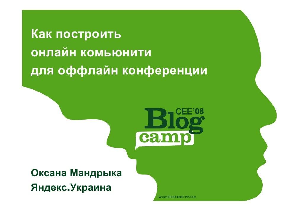 Как построить онлайн комьюнити для оффлайн конференции     Оксана Мандрыка Яндекс.Украина