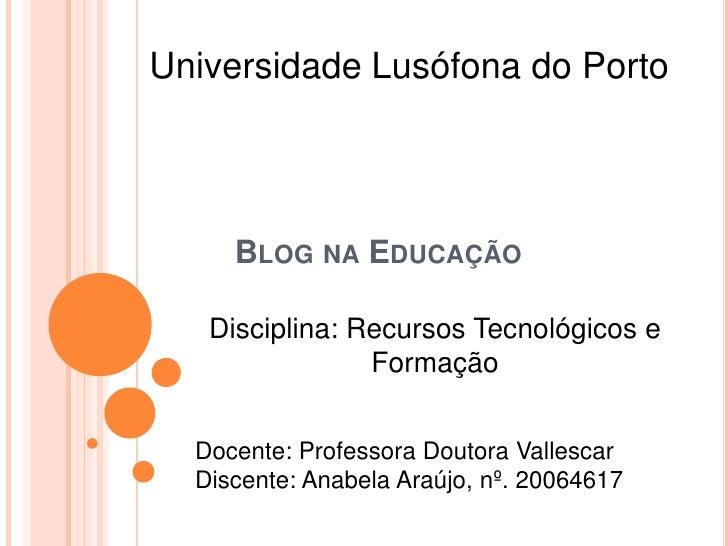 Universidade Lusófona do Porto<br />Blog na Educação<br />Disciplina: Recursos Tecnológicos e Formação<br />Docente: Profe...