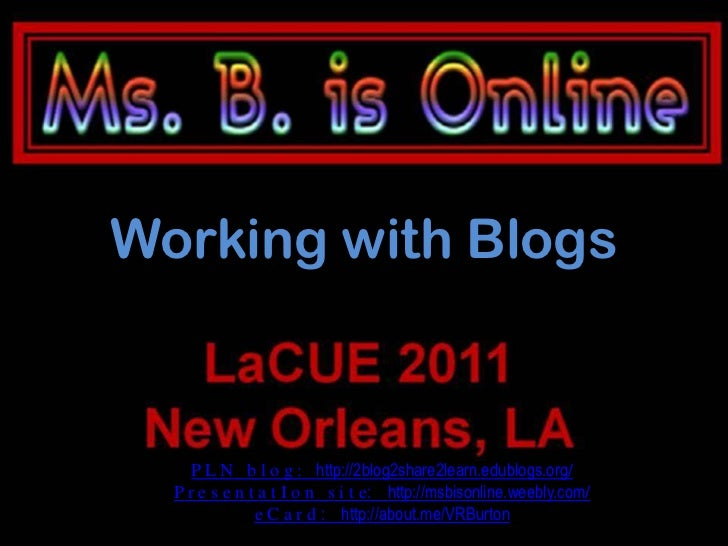 Working with Blogs     P L N b l o g : http://2blog2share2learn.edublogs.org/  P r e s e n t a t I o n s i t e: http://msb...