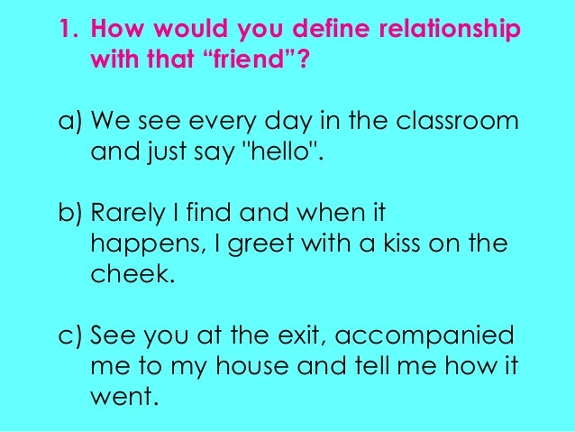 "1. How would you define relationshipwith that ""friend""?a) We see every day in the classroomand just say ""hello"".b) Rarely ..."