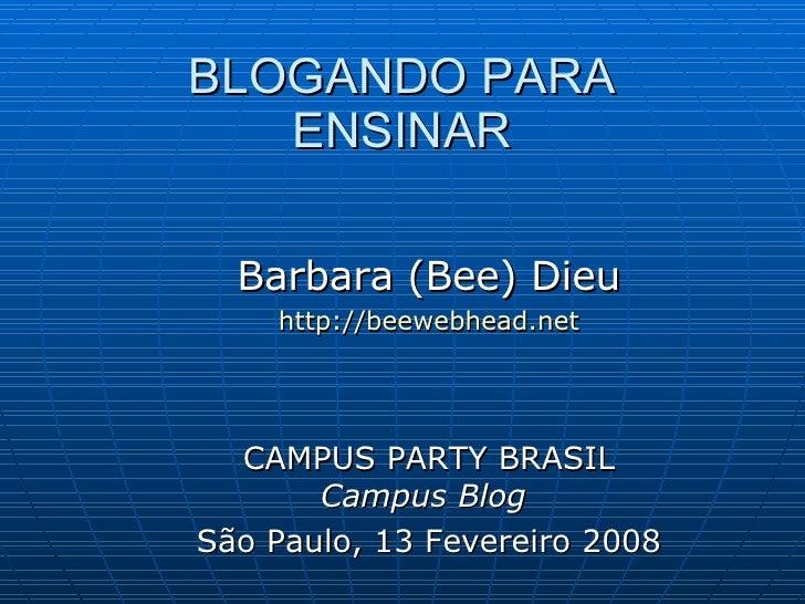 BLOGANDO PARA    ENSINAR    Barbara (Bee) Dieu     http://beewebhead.net       CAMPUS PARTY BRASIL        Campus Blog São ...