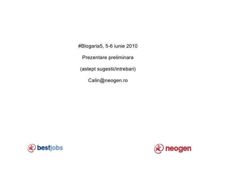 #Blogaria5, 5-6 iunie 2010   Prezentare preliminara  (astept sugestii/intrebari)      Calin@neogen.ro