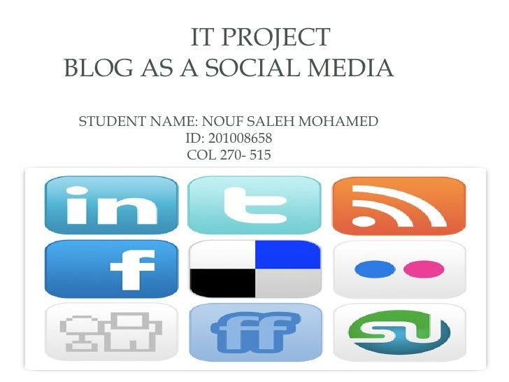 IT PROJECTBLOG AS A SOCIAL MEDIA STUDENT NAME: NOUF SALEH MOHAMED            ID: 201008658            COL 270- 515