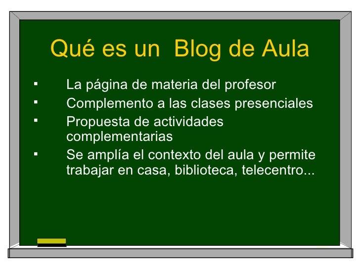 Qué es un  Blog de Aula <ul><li>La página de materia del profesor </li></ul><ul><li>Complemento a las clases presenciales ...